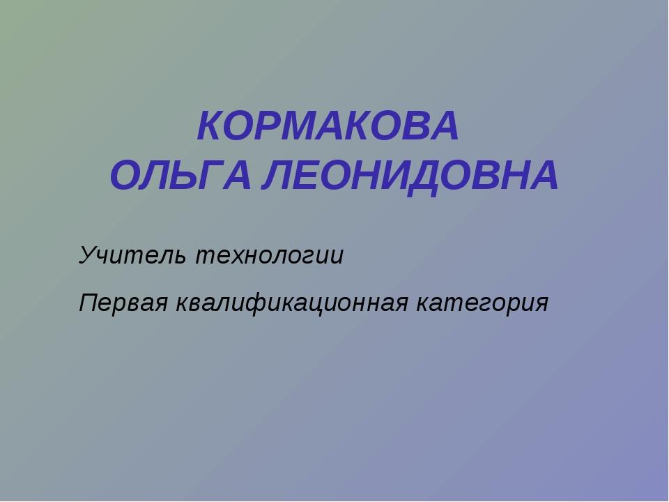 КОРМАКОВА ОЛЬГА ЛЕОНИДОВНА Учитель технологии Первая квалификационная категория
