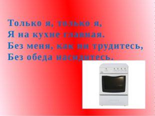 Только я, только я, Я на кухне главная. Без меня, как ни трудитесь, Без обед