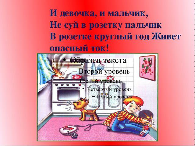 И девочка, и мальчик, Не суй в розетку пальчик В розетке круглый год Живет оп...