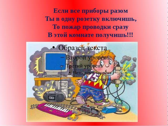 Если все приборы разом Ты в одну розетку включишь, То пожар проводки сразу В...