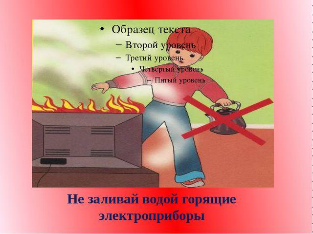 Не заливай водой горящие электроприборы