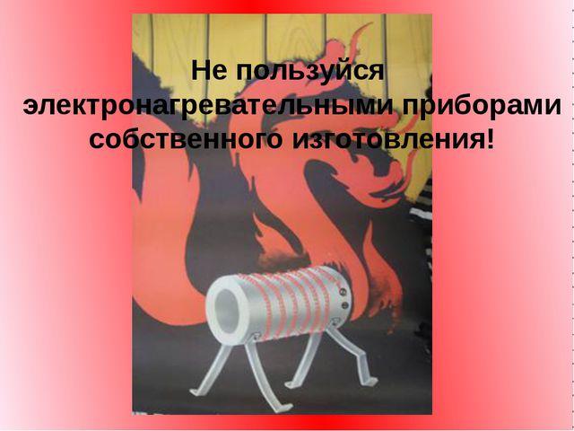 Не пользуйся электронагревательными приборами собственного изготовления!