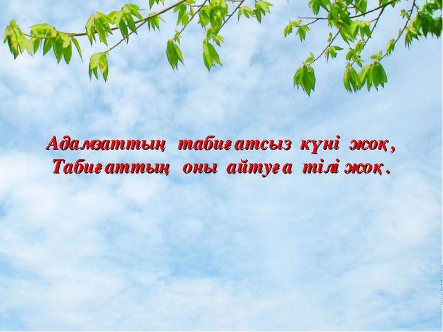 Адамзаттың табиғатсыз күні жоқ, Табиғаттың оны айтуға тілі жоқ.
