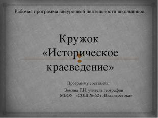 Кружок «Историческое краеведение» Программу составила:  Зимина Г.И. учит
