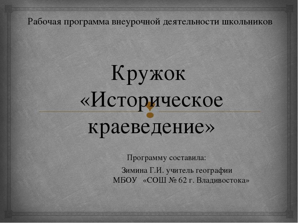 Кружок «Историческое краеведение» Программу составила:  Зимина Г.И. учит...