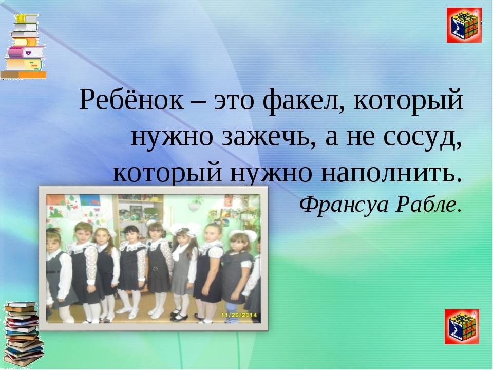 Ребёнок – это факел, который нужно зажечь, а не сосуд, который нужно наполни...