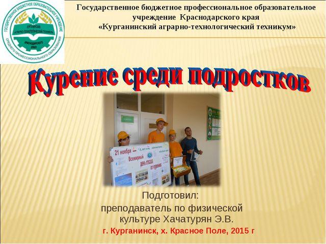 Подготовил: преподаватель по физической культуре Хачатурян Э.В. г. Курганинск...
