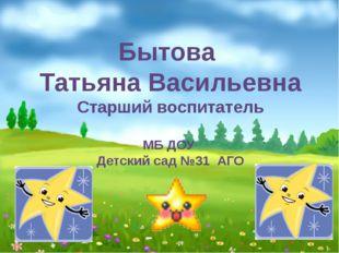 Бытова Татьяна Васильевна Старший воспитатель МБ ДОУ Детский сад №31 АГО