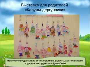 Выставка для родителей «Клоуны-дергунчики» Изготовление доставило детям огром