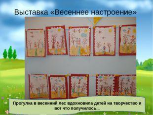 Выставка «Весеннее настроение» Прогулка в весенний лес вдохновила детей на тв