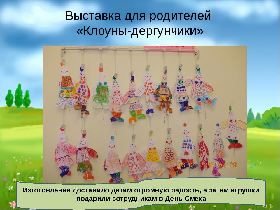 Выставка для родителей «Клоуны-дергунчики» Изготовление доставило детям огром...