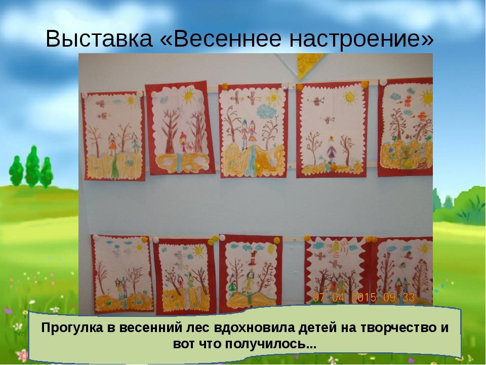 Выставка «Весеннее настроение» Прогулка в весенний лес вдохновила детей на тв...