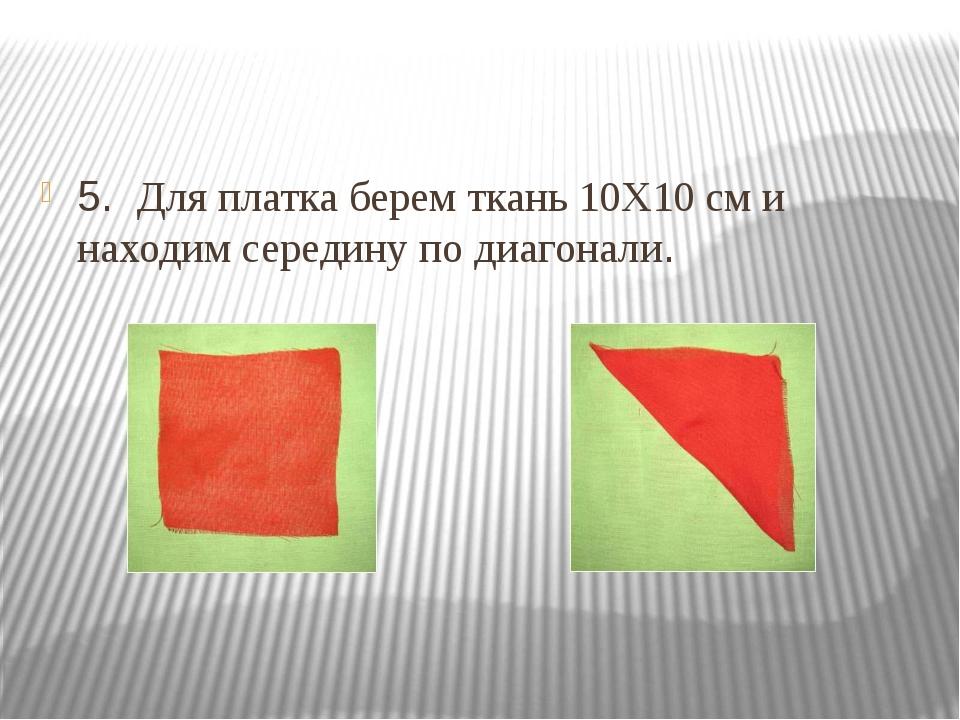 5. Для платка берем ткань 10Х10 см и находим середину по диагонали.