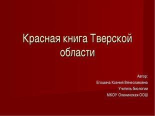 Красная книга Тверской области Автор: Егошина Ксения Вячеславовна Учитель био