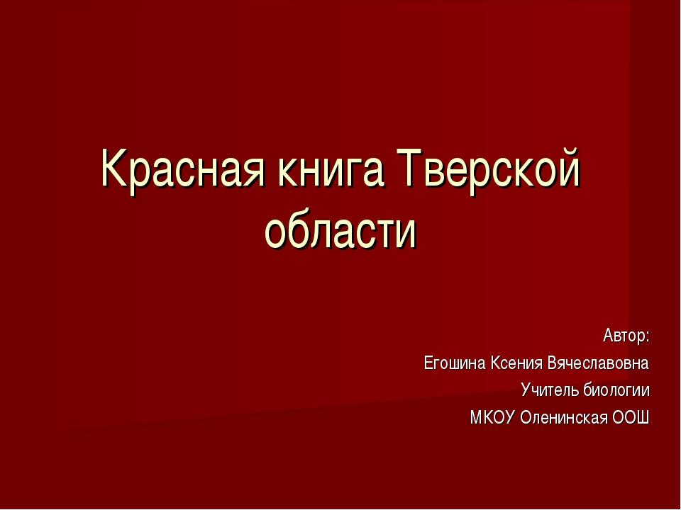 Красная книга Тверской области Автор: Егошина Ксения Вячеславовна Учитель био...