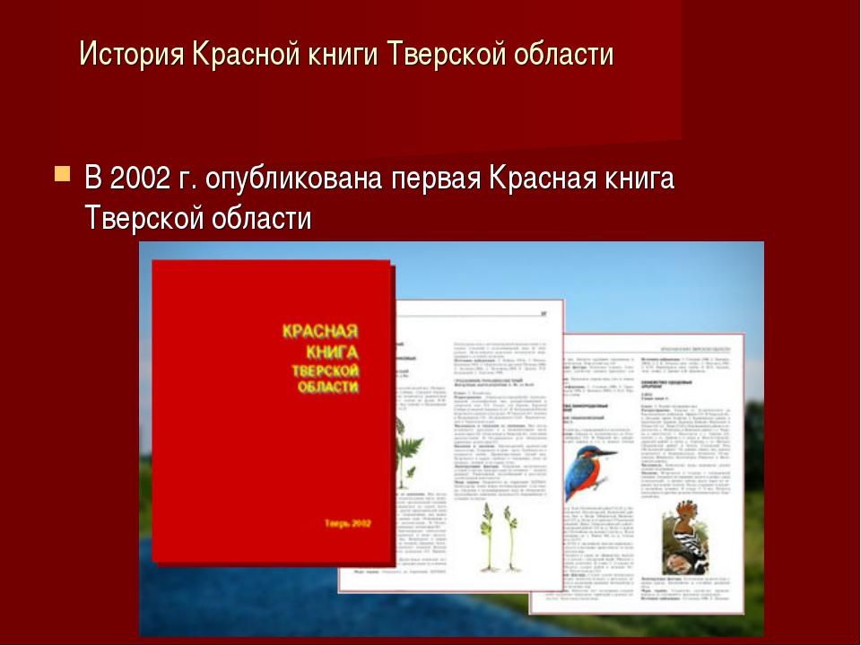 История Красной книги Тверской области В 2002 г. опубликована первая Красная...