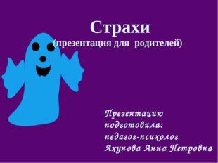 Страхи (презентация для родителей) Презентацию подготовила: педагог-психолог