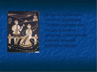 Декор от латинского (decoro)-украшение. Своими корнями оно уходит в далекое