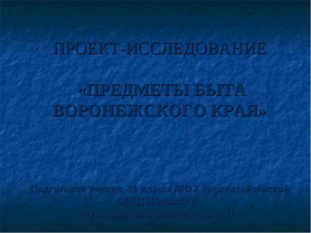 ПРОЕКТ-ИССЛЕДОВАНИЕ «ПРЕДМЕТЫ БЫТА ВОРОНЕЖСКОГО КРАЯ» Подготовил ученик 11 к...
