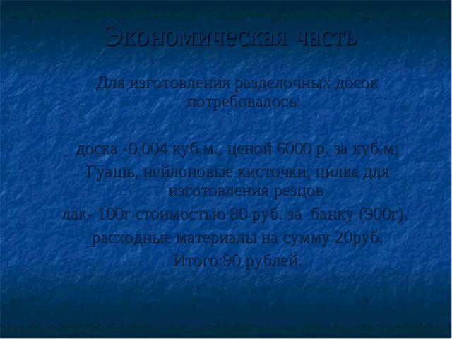 Экономическая часть Для изготовления разделочных досок потребовалось: доска -...