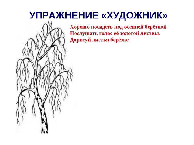 УПРАЖНЕНИЕ «ХУДОЖНИК» Хорошо посидеть под осенней берёзкой. Послушать голос е...