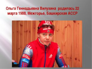 Ольга Геннадьевна Вилухина родилась 22 марта1988,Межгорье,Башкирская АССР