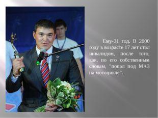 Ему-31 год. В 2000 году в возрасте 17 лет стал инвалидом, после того, как, п