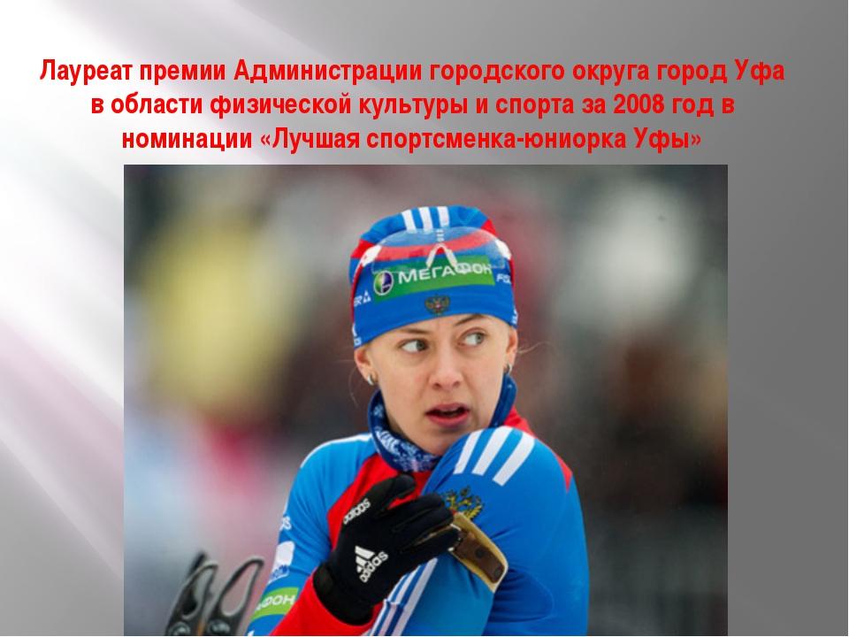 Лауреат премии Администрации городского округа город Уфа в области физической...