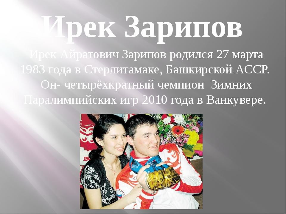 Ирек Айратович Зарипов родился 27 марта 1983 года в Стерлитамаке, Башкирской...