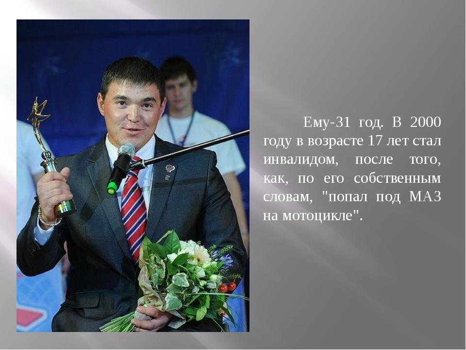 Ему-31 год. В 2000 году в возрасте 17 лет стал инвалидом, после того, как, п...