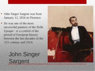 John Singer Sargent John Singer Sargent was born January 12, 1856 in Florence