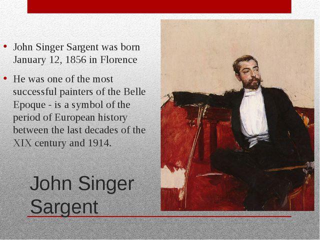 John Singer Sargent John Singer Sargent was born January 12, 1856 in Florence...