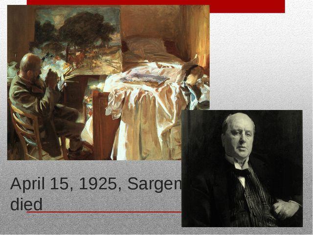 April 15, 1925, Sargent died