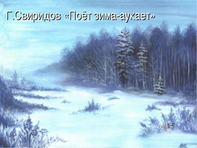Г.Свиридов «Поёт зима-аукает»