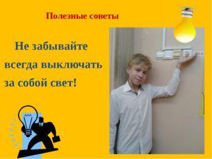 Полезные советы Не забывайте всегда выключать за собой свет!