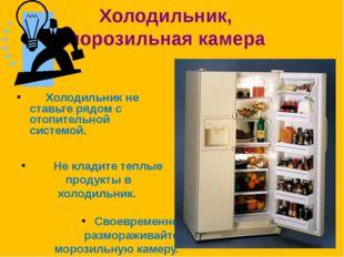 Холодильник, морозильная камера Холодильник не ставьте рядом с отопительной с