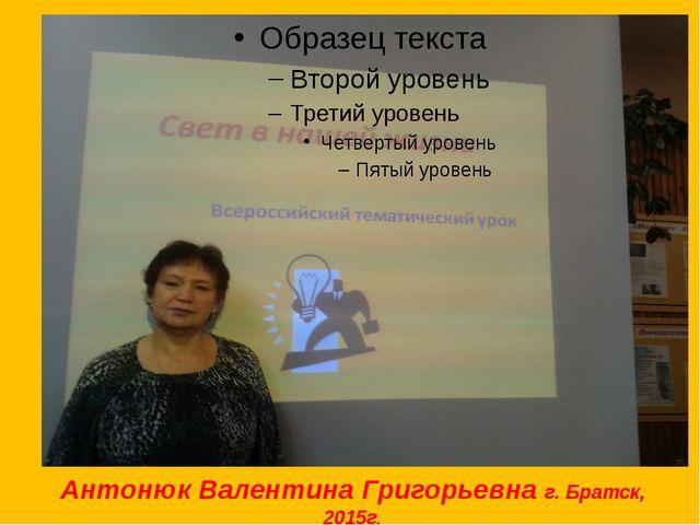 Антонюк Валентина Григорьевна г. Братск, 2015г.