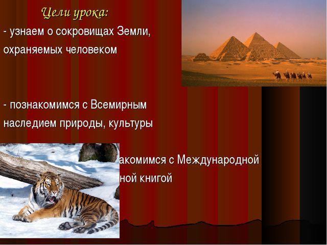 Цели урока: - узнаем о сокровищах Земли, охраняемых человеком - познакомимся...