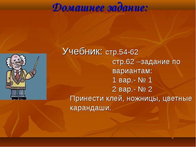 Домашнее задание: Учебник: стр.54-62 стр.62 –задание по вариантам: 1 вар.- №...