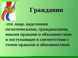 Гражданин -это лицо, наделенное политическими, гражданскими, иными правами и