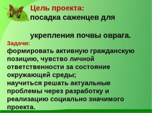Цель проекта: посадка саженцев для укрепления почвы оврага. Задачи: формиров