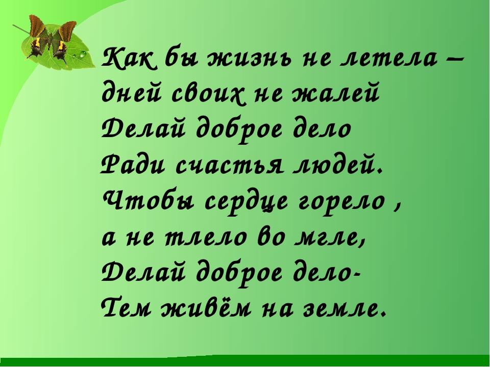 Как бы жизнь не летела – дней своих не жалей Делай доброе дело Ради счастья л...