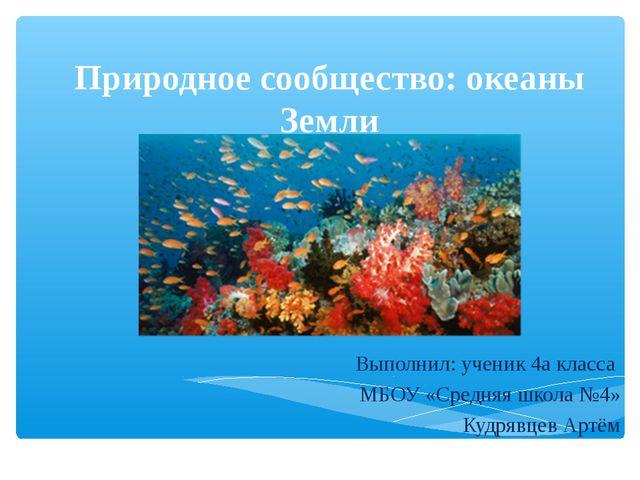 Природное сообщество: океаны Земли Выполнил: ученик 4а класса МБОУ «Средняя ш...