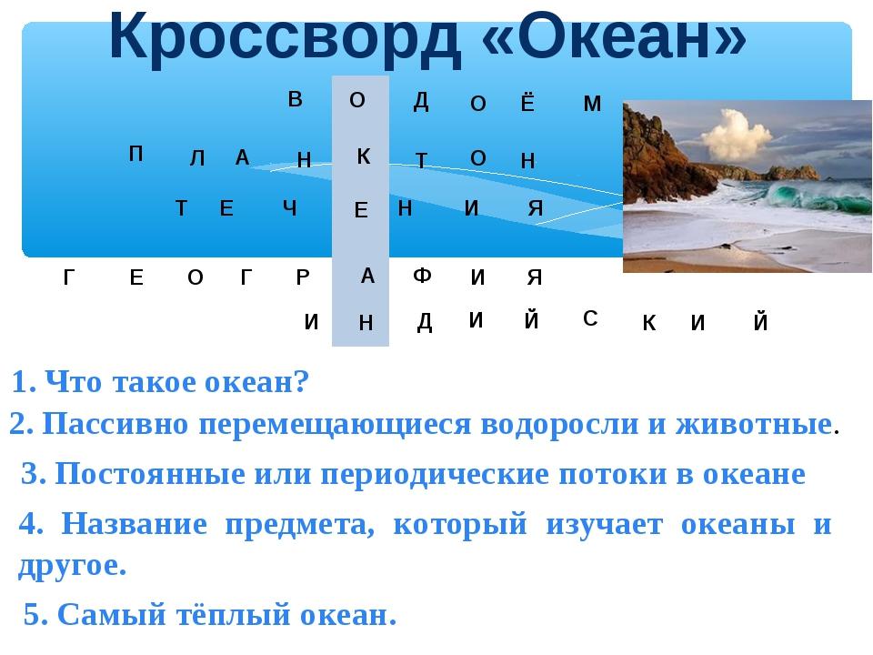 Кроссворд «Океан» В О Д О Ё М 1. Что такое океан? П Л А Н К Т Н О 2. Пассивно...