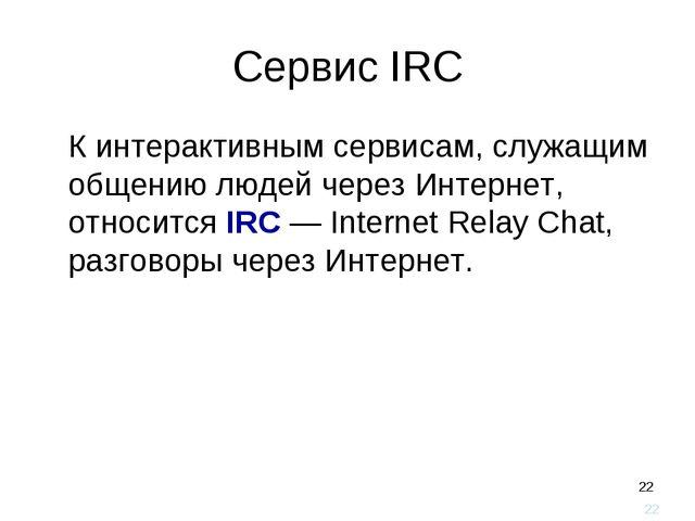 * Сервис IRC К интерактивным сервисам, служащим общению людей через Интернет...
