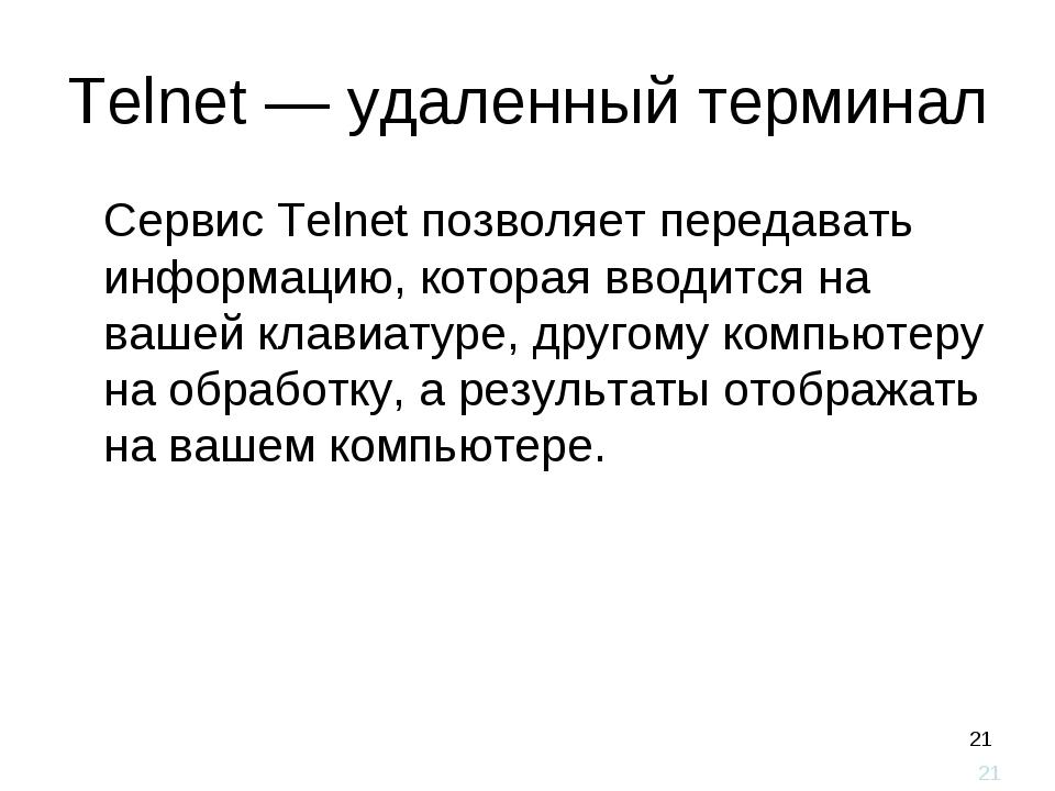 * Telnet — удаленный терминал Сервис Telnet позволяет передавать информацию,...