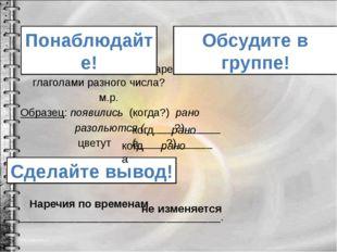 Изменяется ли форма наречия, если оно связано с глаголами разного числа? м.р.