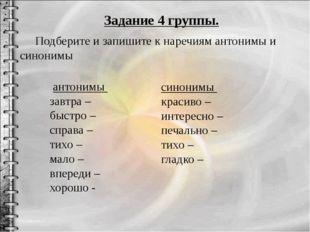 Задание 4 группы. Подберите и запишите к наречиям антонимы и синонимы антоним