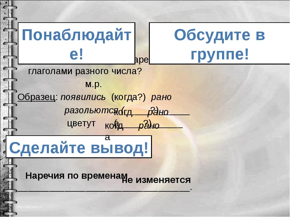 Изменяется ли форма наречия, если оно связано с глаголами разного числа? м.р....