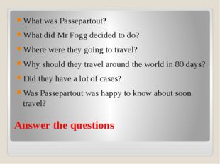 Answer the questions What was Passepartout? What did Mr Fogg decided to do? W